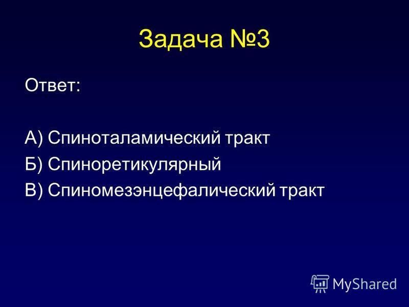 Задача 3 Ответ: А) Спиноталамический тракт Б) Спиноретикулярный В) Спиномезэнцефалический тракт
