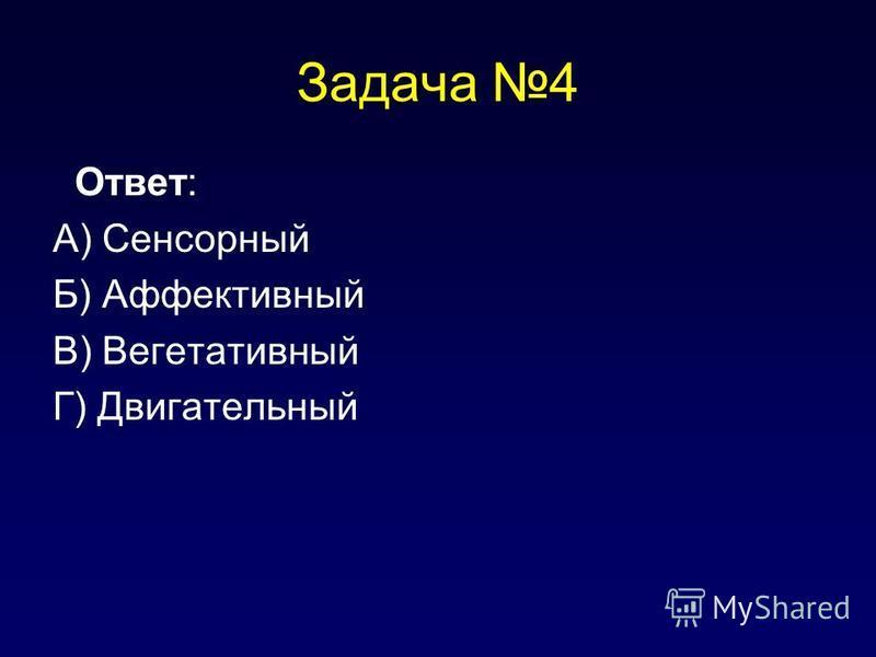Задача 4 Ответ: А) Сенсорный Б) Аффективный В) Вегетативный Г) Двигательный