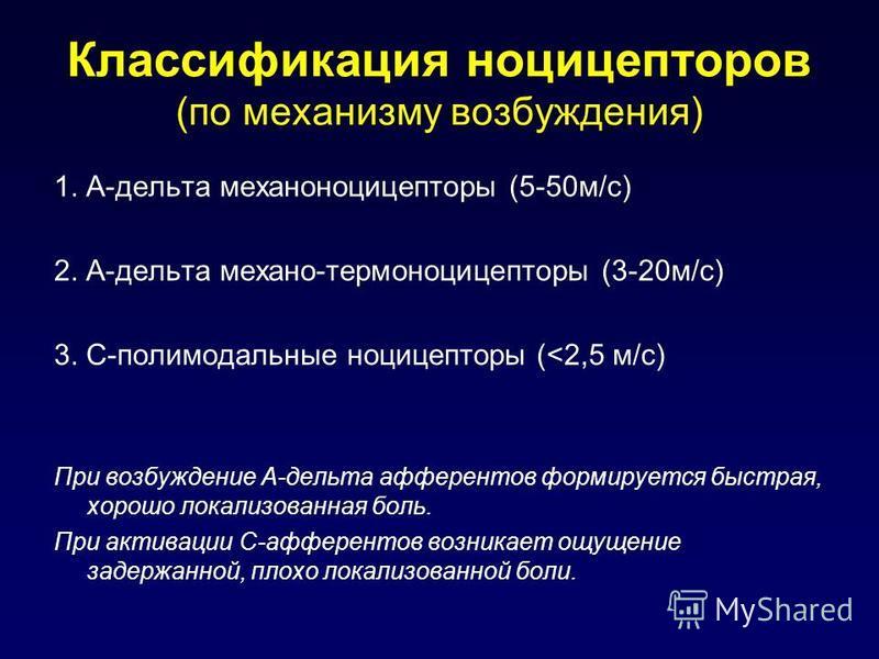 Классификация ноцицепторов (по механизму возбуждения) 1. А-дельта механоноцицепторы (5-50 м/c) 2. А-дельта механо-термоноцицепторы (3-20 м/с) 3. С-полимодальные ноцицепторы (<2,5 м/с) При возбуждение А-дельта афферентов формируется быстрая, хорошо ло