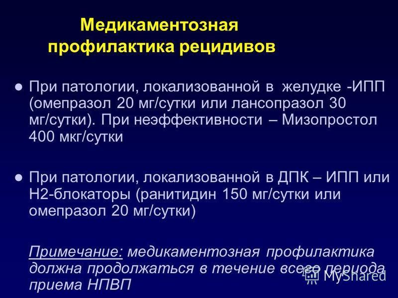 Медикаментозная профилактика рецидивов При патологии, локализованной в желудке -ИПП (омепразол 20 мг/сутки или лансопразол 30 мг/сутки). При неэффективности – Мизопростол 400 мкг/сутки При патологии, локализованной в ДПК – ИПП или Н2-блокаторы (ранит