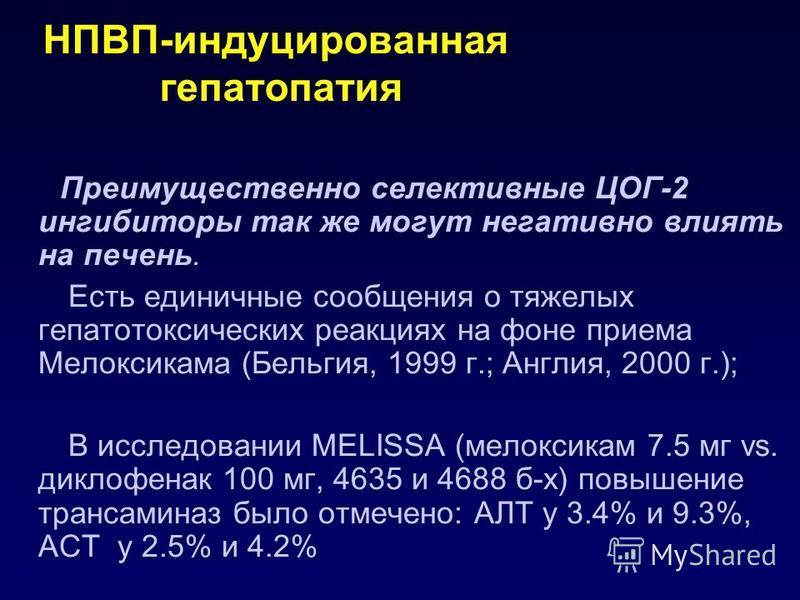 НПВП-индуцированная гепатопатия Преимущественно селективные ЦОГ-2 ингибиторы так же могут негативно влиять на печень. Есть единичные сообщения о тяжелых гепатотоксических реакциях на фоне приема Мелоксикама (Бельгия, 1999 г.; Англия, 2000 г.); В иссл