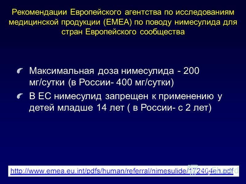 Рекомендации Европейского агентства по исследованиям медицинской продукции (EMEA) по поводу нимесулида для стран Европейского сообщества Максимальная доза нимесулида - 200 мг/сутки (в России- 400 мг/сутки) В ЕС нимесулид запрещен к применению у детей