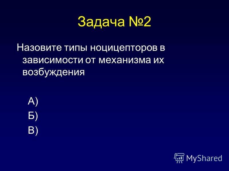 Задача 2 Назовите типы ноцицепторов в зависимости от механизма их возбуждения А) Б) В)