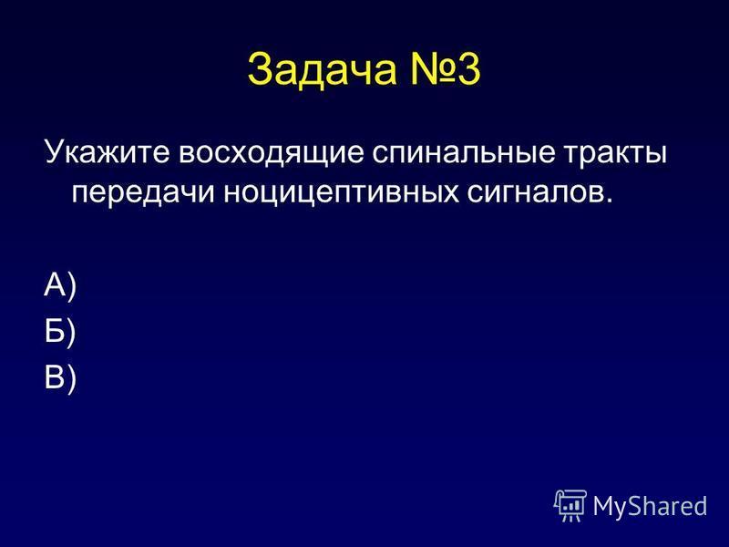 Задача 3 Укажите восходящие спинальные тракты передачи ноцицептивных сигналов. А) Б) В)