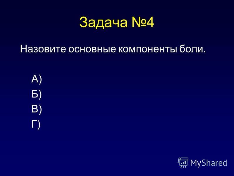 Задача 4 Назовите основные компоненты боли. А) Б) В) Г)