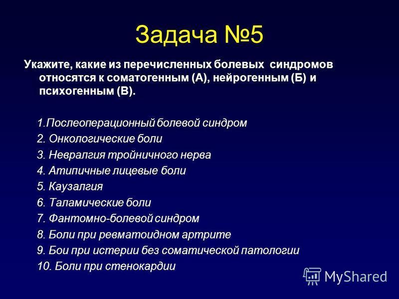 Задача 5 Укажите, какие из перечисленных болевых синдромов относятся к соматогенным (А), нейрогенным (Б) и психогенным (В). 1. Послеоперационный болевой синдром 2. Онкологические боли 3. Невралгия тройничного нерва 4. Атипичные лицевые боли 5. Каузал