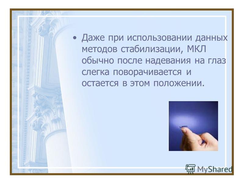 Даже при использовании данных методов стабилизации, МКЛ обычно после надевания на глаз слегка поворачивается и остается в этом положении.