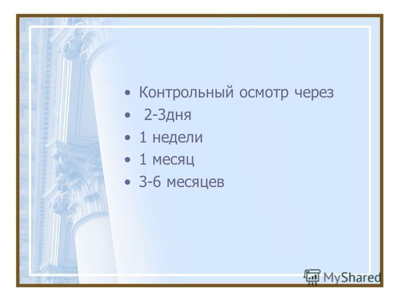 Контрольный осмотр через 2-3 дня 1 недели 1 месяц 3-6 месяцев