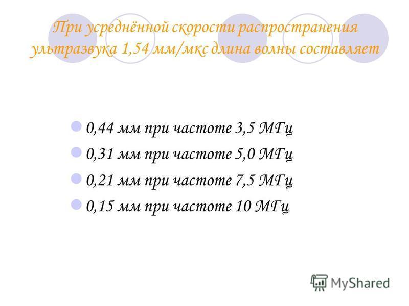 При усреднённой скорости распространения ультразвука 1,54 мм/мкс длина волны составляет 0,44 мм при частоте 3,5 МГц 0,31 мм при частоте 5,0 МГц 0,21 мм при частоте 7,5 МГц 0,15 мм при частоте 10 МГц