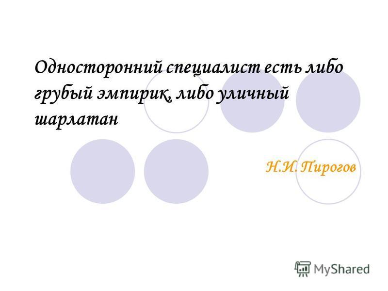 Односторонний специалист есть либо грубый эмпирик, либо уличный шарлатан Н.И. Пирогов