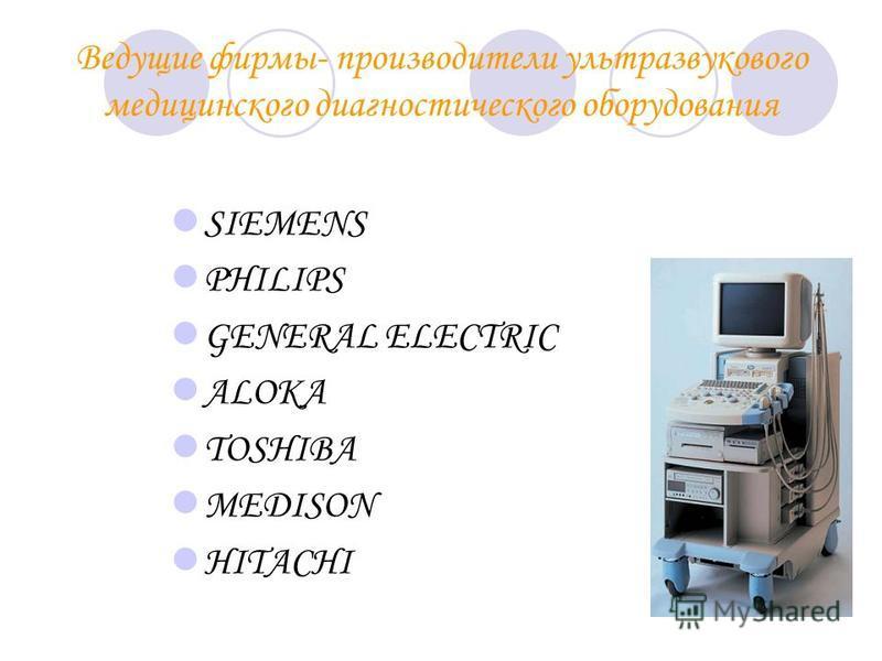 Ведущие фирмы- производители ультразвукового медицинского диагностического оборудования SIEMENS PHILIPS GENERAL ELECTRIC ALOKA TOSHIBA MEDISON HITACHI