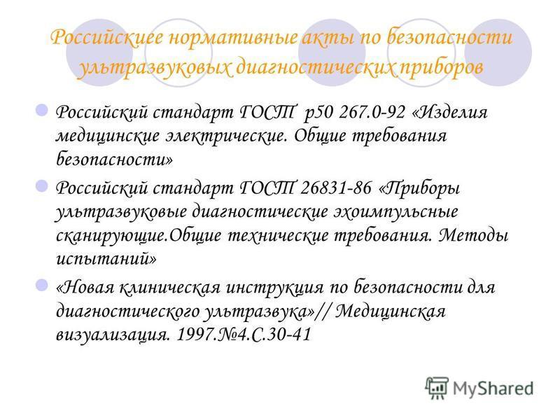 Российскиее нормативные акты по безопасности ультразвуковых диагностических приборов Российский стандарт ГОСТ р 50 267.0-92 «Изделия медицинские электрические. Общие требования безопасности» Российский стандарт ГОСТ 26831-86 «Приборы ультразвуковые д