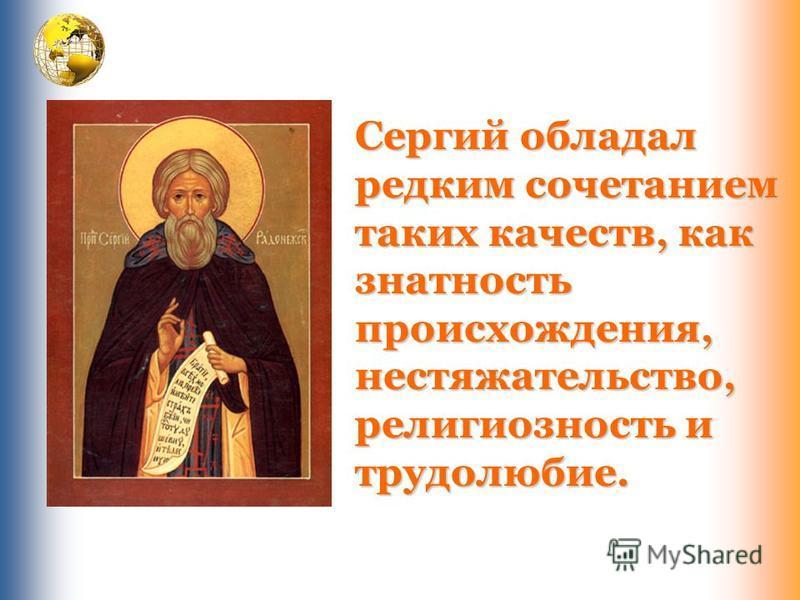 Сергий обладал редким сочетанием таких качеств, как знатность происхождения, нестяжательство, религиозность и трудолюбие.