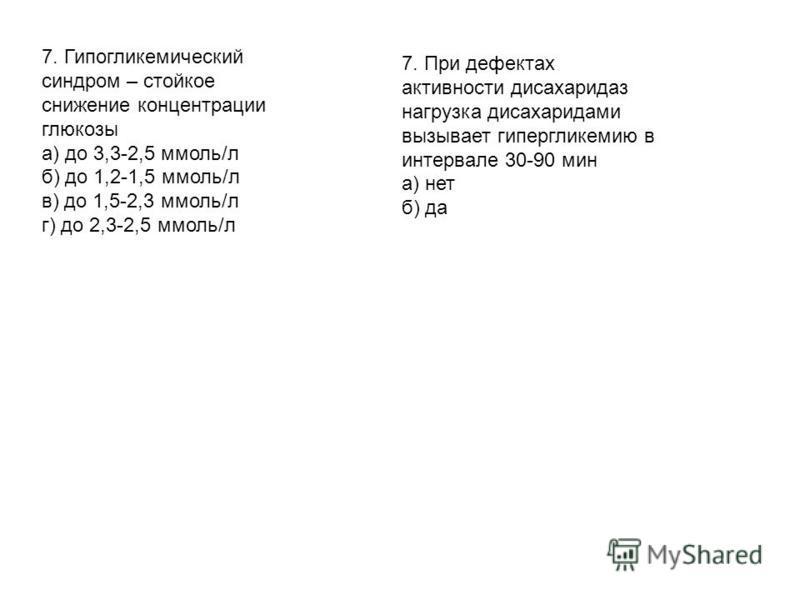 7. Гипогликемиический синдром – стойкое снижение концентрации глюкозы а) до 3,3-2,5 ммоль/л б) до 1,2-1,5 ммоль/л в) до 1,5-2,3 ммоль/л г) до 2,3-2,5 ммоль/л 7. При дефектах активности дисахаридаз нагрузка дисахаридами вызывает гипергликемиию в интер