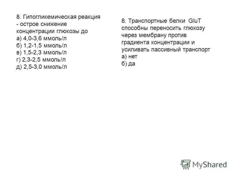 8. Гипогликемиическая реакция - острое снижение концентрации глюкозы до а) 4,0-3,6 ммоль/л б) 1,2-1,5 ммоль/л в) 1,5-2,3 ммоль/л г) 2,3-2,5 ммоль/л д) 2,5-3,0 ммоль/л 8. Транспортные белки GluT способны переносить глюкозу через мембрану против градие