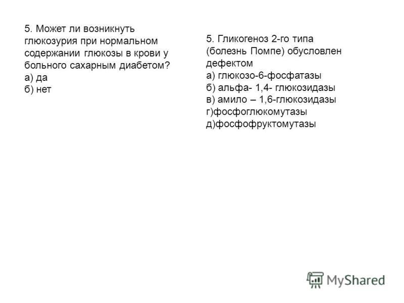 5. Может ли возникнуть глюкозурия при нормальном содержании глюкозы в крови у больного сахарным диабетом? а) да б) нет 5. Гликогеноз 2-го типа (болезнь Помпе) обусловлен дефектом а) глюкозо-6-фосфатазы б) альфа- 1,4- глюкозидазы в) амило – 1,6-глюкоз