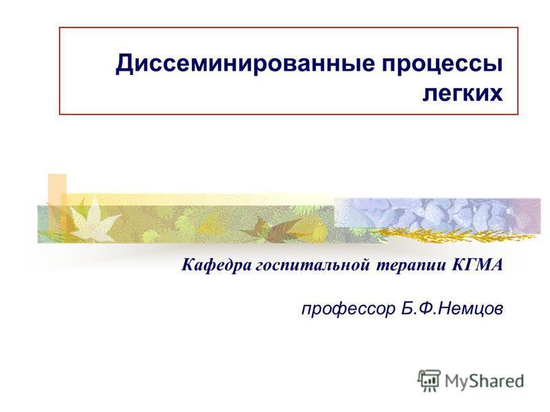 Диссеминированные процессы легких Кафедра госпитальной терапии КГМА профессор Б.Ф.Немцов