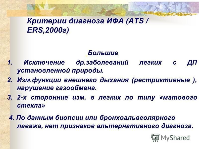 Критерии диагноза ИФА (ATS / ERS,2000 г) Большие 1. Исключение др.заболеваний легких с ДП установленной природы. 2.Изм.функции внешнего дыхания (рестриктивные ), нарушение газообмена. 3. 2-х сторонние изм. в легких по типу «матового стекла» 4. По дан