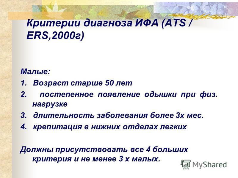 Критерии диагноза ИФА (ATS / ERS,2000 г) Малые: 1. Возраст старше 50 лет 2. постепенное появление одышки при физ. нагрузке 3. длительность заболевания более 3 х мес. 4. крепитация в нижних отделах легких Должны присутствовать все 4 больших критерия и