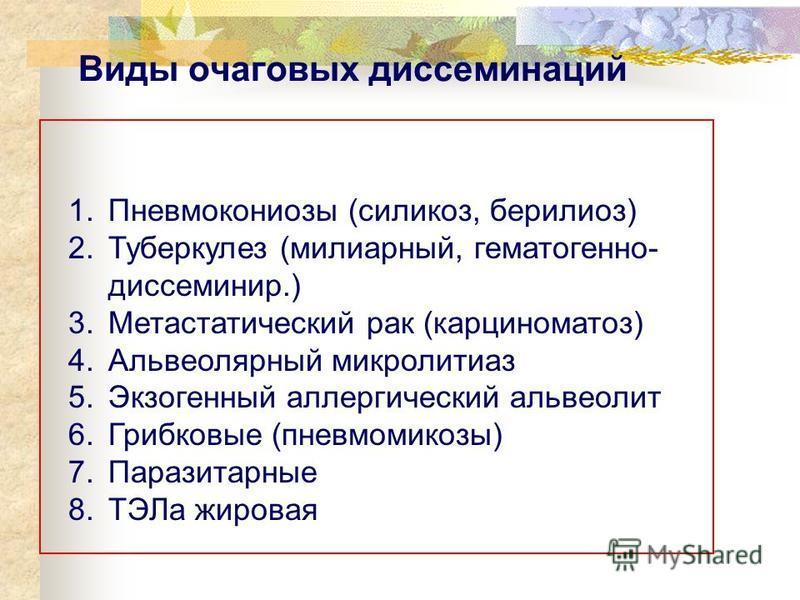 Виды очаговых диссеминаций 1. Пневмокониозы (силикоз, бериллиоз) 2. Туберкулез (милиарный, гематогенно- диссеминир.) 3. Метастатический рак (карциноматоз) 4. Альвеолярный микролитиаз 5. Экзогенный аллергический альвеолит 6. Грибковые (пневмомикозы) 7