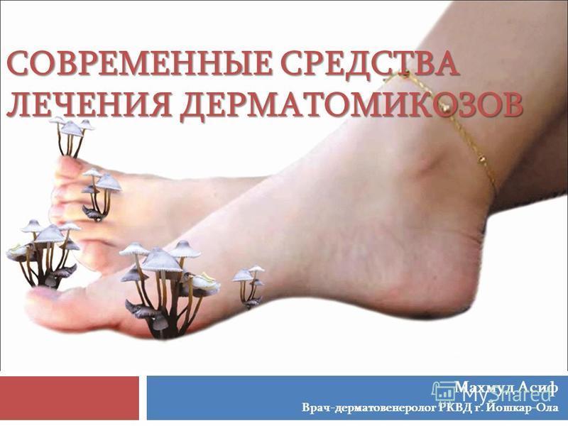 СОВРЕМЕННЫЕ СРЕДСТВА ЛЕЧЕНИЯ ДЕРМАТОМИКОЗОВ Махмуд Асиф Врач-дерматовенеролог РКВД г. Йошкар-Ола