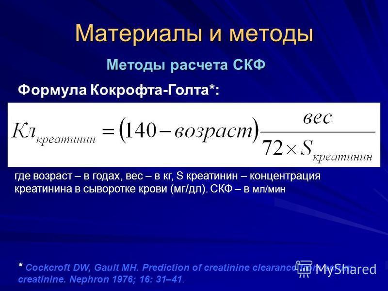 Материалы и методы где возраст – в годах, вес – в кг, S креатинин – концентрация креатинина в сыворотке крови (мг/дл). СКФ – в мл/мин Методы расчета СКФ Формула Кокрофта-Голта*: * Cockcroft DW, Gault MH. Prediction of creatinine clearance from serum