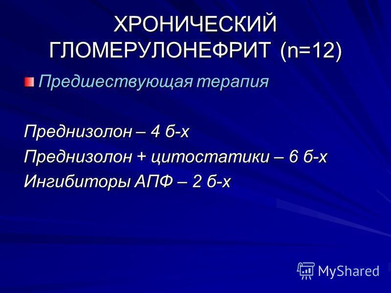 ХРОНИЧЕСКИЙ ГЛОМЕРУЛОНЕФРИТ (n=12) Предшествующая терапия Преднизолон – 4 б-х Преднизолон + цитостатики – 6 б-х Ингибиторы АПФ – 2 б-х