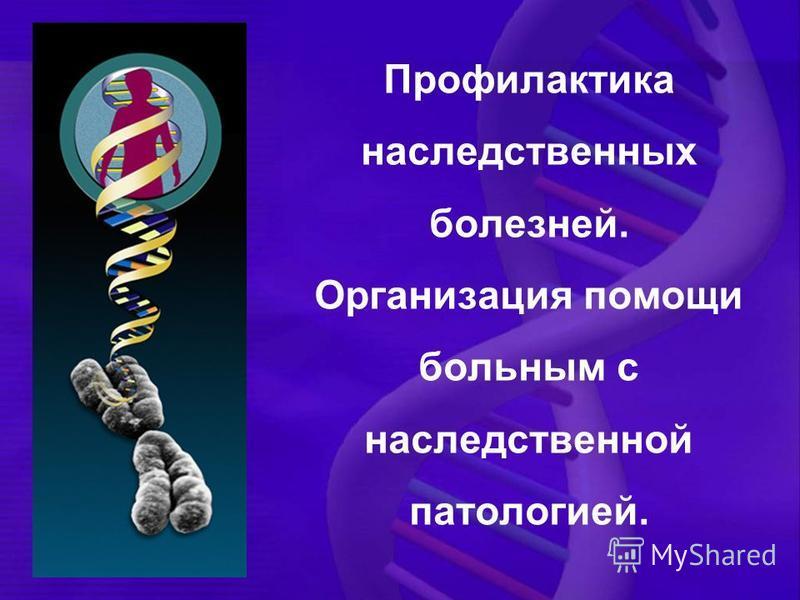 Профилактика наследственных болезней. Организация помощи больным с наследственной патологией.