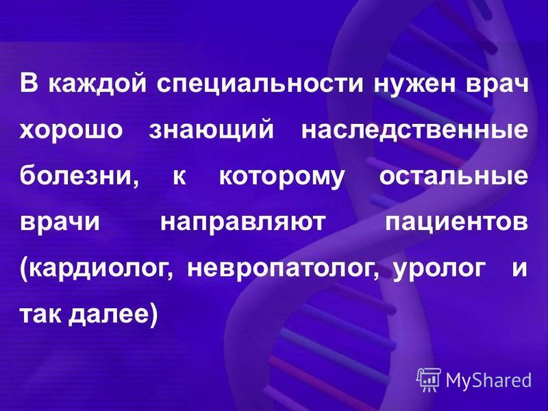 В каждой специальности нужен врач хорошо знающий наследственные болезни, к которому остальные врачи направляют пациентов (кардиолог, невропатолог, уролог и так далее)
