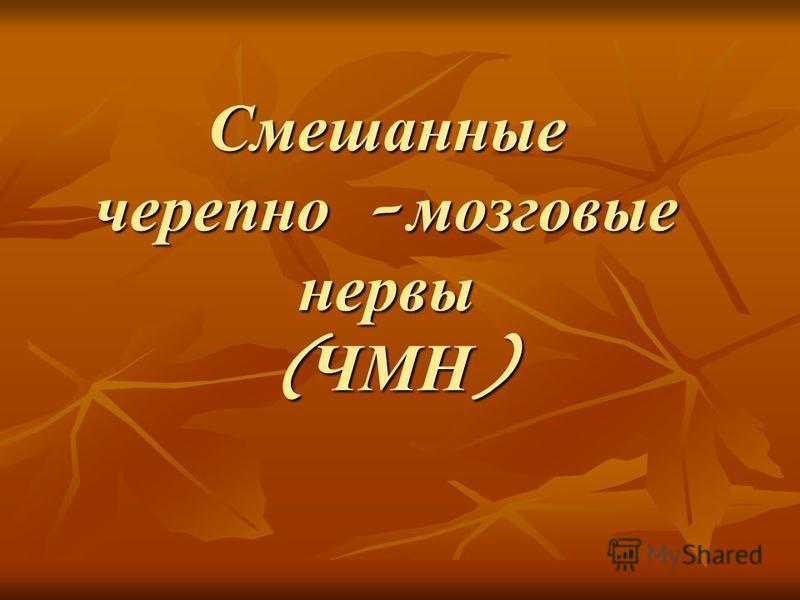 Смешанные черепно – мозговые нервы ( ЧМН )