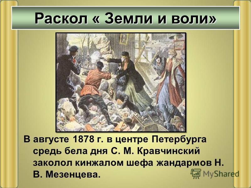 В августе 1878 г. в центре Петербурга средь бела дня С. М. Кравчинский заколол кинжалом шефа жандармов Н. В. Мезенцева. Раскол « Земли и воли»