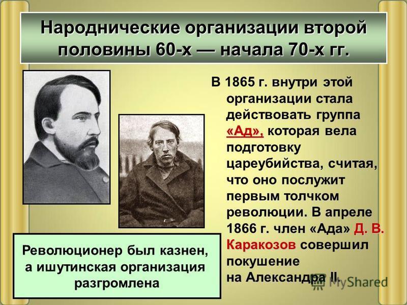 Народнические организации второй половины 60-х начала 70-х гг. «Ад», Д. В. Каракозов В 1865 г. внутри этой организации стала действовать группа «Ад», которая вела подготовку цареубийства, считая, что оно послужит первым толчком революции. В апреле 18