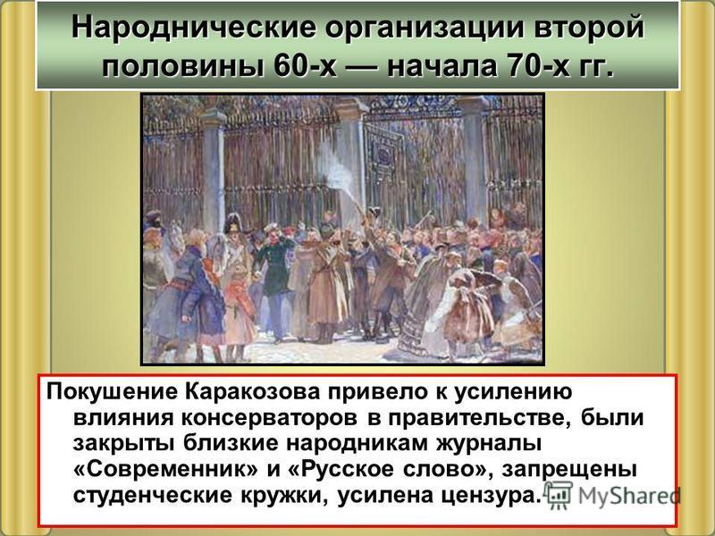 Покушение Каракозова привело к усилению влияния консерваторов в правительстве, были закрыты близкие народникам журналы «Современник» и «Русское слово», запрещены студенческие кружки, усилена цензура. Народнические организации второй половины 60-х нач