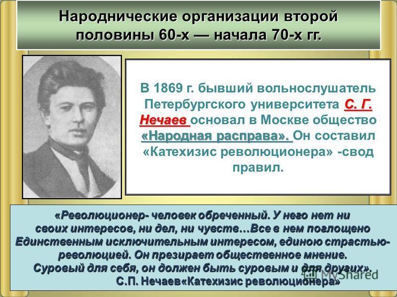С. Г. Нечаев «Народная расправа». В 1869 г. бывший вольнослушатель Петербургского университета С. Г. Нечаев основал в Москве общество «Народная расправа». Он составил «Катехизис революционера» -свод правил. «Революционер- человек обреченный. У него н