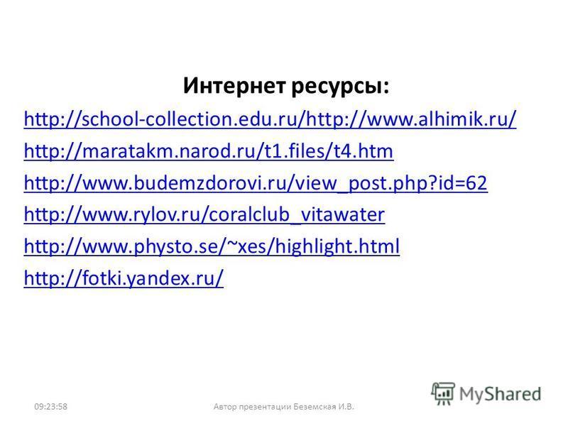 09:25:46Автор презентации Беземская И.В. Интернет ресурсы: http://school-collection.edu.ru/http://www.alhimik.ru/ http://maratakm.narod.ru/t1.files/t4. htm http://www.budemzdorovi.ru/view_post.php?id=62 http://www.rylov.ru/coralclub_vitawater http://