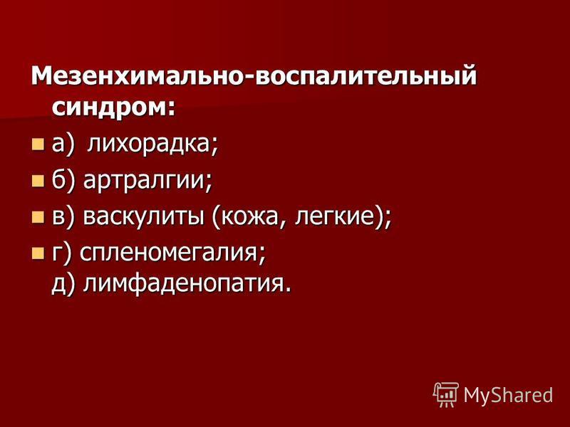 Мезенхимально-воспалительный синдром: а)лихорадка; а)лихорадка; б) артралгии; б) артралгии; в) васкулиты (кожа, легкие); в) васкулиты (кожа, легкие); г) спленомегалия; д) лимфаденопатия. г) спленомегалия; д) лимфаденопатия.