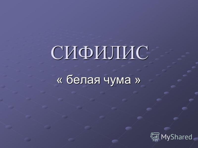 СИФИЛИС « белая чума »