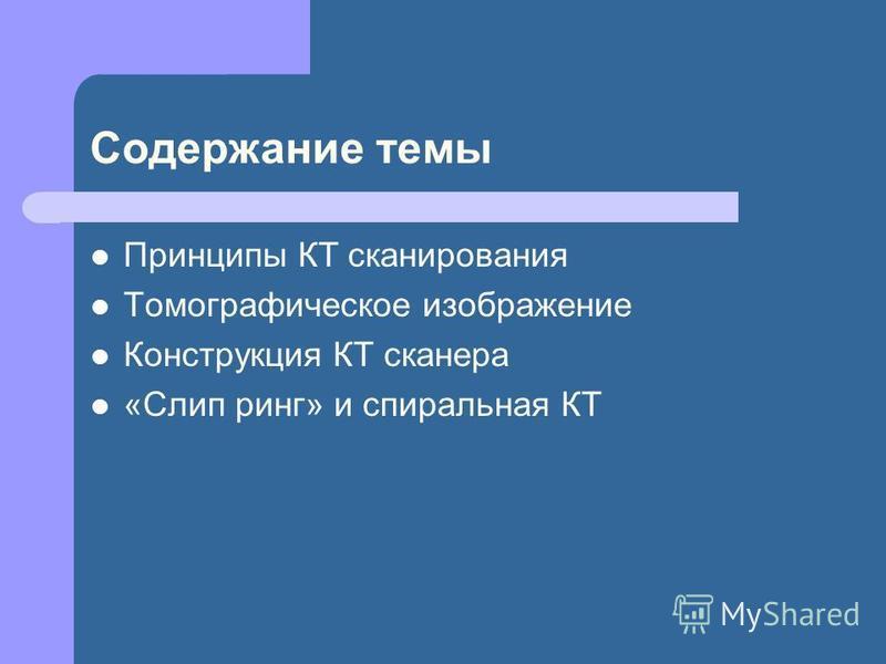 Содержание темы Принципы КТ сканирования Томографическое изображение Конструкция КТ сканера «Слип ринг» и спиральная КТ