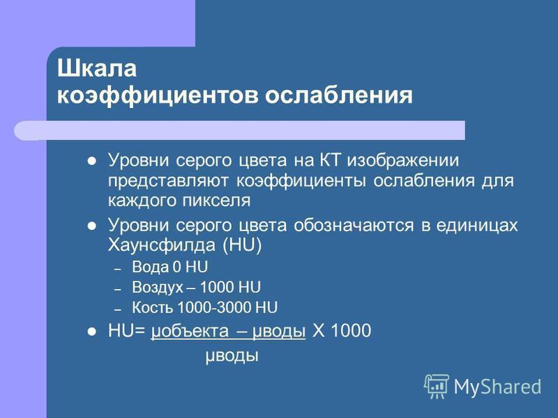 Шкала коэффициентов ослабления Уровни серого цвета на КТ изображении представляют коэффициенты ослабления для каждого пикселя Уровни серого цвета обозначаются в единицах Хаунсфилда (HU) – Вода 0 HU – Воздух – 1000 HU – Кость 1000-3000 HU HU= μобъекта