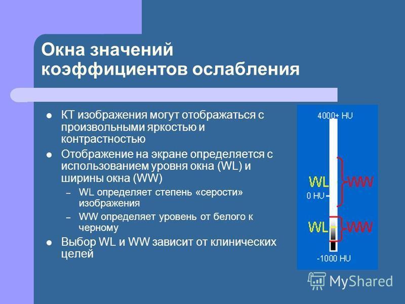 Окна значений коэффициентов ослабления КТ изображения могут отображаться с произвольными яркостью и контрастностью Отображение на экране определяется с использованием уровня окна (WL) и ширины окна (WW) – WL определяет степень «серости» изображения –