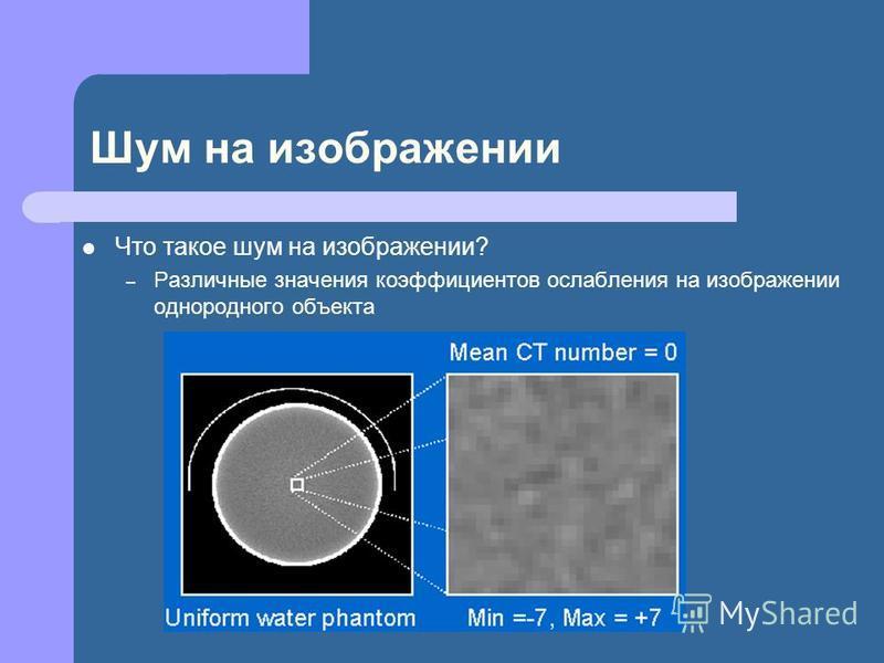 Шум на изображении Что такое шум на изображении? – Различные значения коэффициентов ослабления на изображении однородного объекта