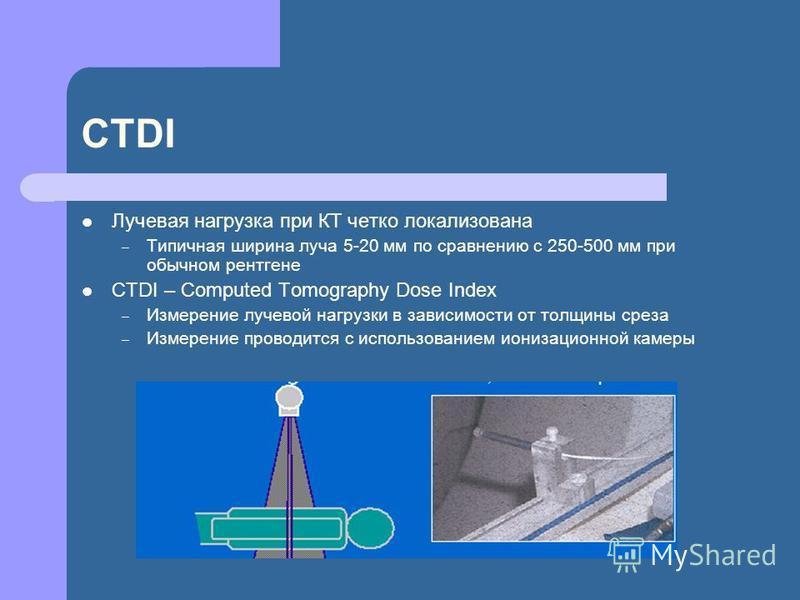 CTDI Лучевая нагрузка при КТ четко локализована – Типичная ширина луча 5-20 мм по сравнению с 250-500 мм при обычном рентгене СТDI – Computed Tomography Dose Index – Измерение лучевой нагрузки в зависимости от толщины среза – Измерение проводится с и
