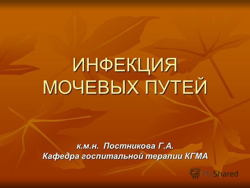 ИНФЕКЦИЯ МОЧЕВЫХ ПУТЕЙ к.м.н. Постникова Г.А. Кафедра госпитальной терапии КГМА