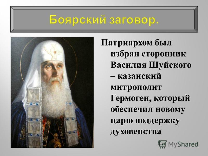 Патриархом был избран сторонник Василия Шуйского – казанский митрополит Гермоген, который обеспечил новому царю поддержку духовенства