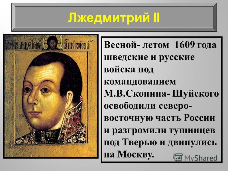 Весной- летом 1609 года шведские и русские войска под командованием М.В.Скопина- Шуйского освободили северо- восточную часть России и разгромили тушинцев под Тверью и двинулись на Москву. Лжедмитрий II