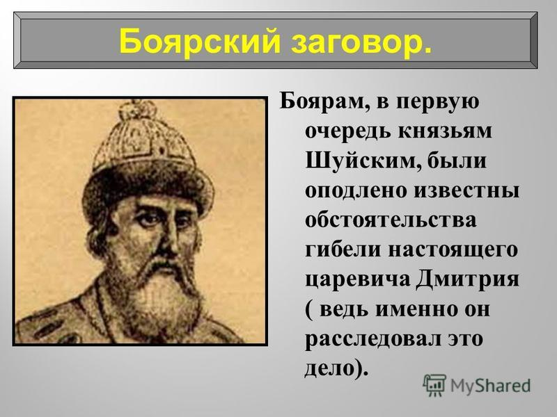 Боярам, в первую очередь князьям Шуйским, были оподлено известны обстоятельства гибели настоящего царевича Дмитрия ( ведь именно он расследовал это дело ). Боярский заговор.
