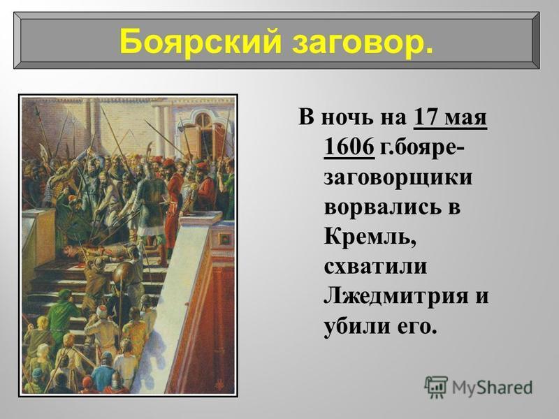 В ночь на 17 мая 1606 г. бояре - заговорщики ворвались в Кремль, схватили Лжедмитрия и убили его. Боярский заговор.