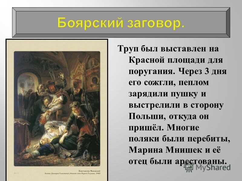 Труп был выставлен на Красной площади для поругания. Через 3 дня его сожгли, пеплом зарядили пушку и выстрелили в сторону Польши, откуда он пришёл. Многие поляки были перебиты, Марина Мнишек и её отец были арестованы.