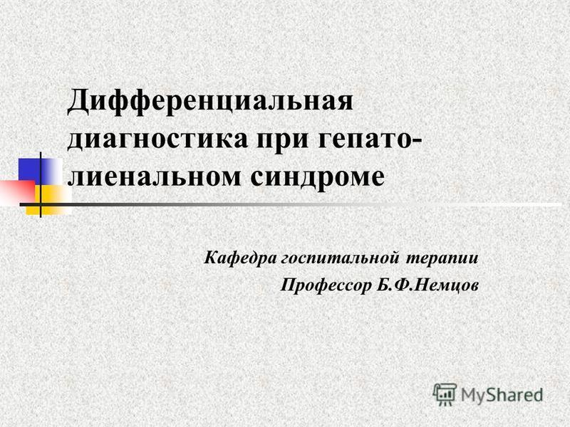 Дифференциальная диагностика при гепато- лиенальном синдроме Кафедра госпитальной терапии Профессор Б.Ф.Немцов