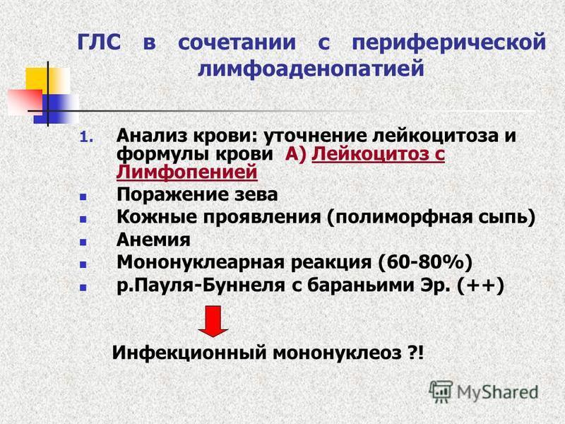 ГЛС в сочетании с периферической лимфаденопатией 1. Анализ крови: уточнение лейкоцитоза и формулы крови А) Лейкоцитоз с Лимфопенией Поражение зева Кожные проявления (полиморфная сыпь) Анемия Мононуклеарная реакция (60-80%) р.Пауля-Буннеля с бараньими